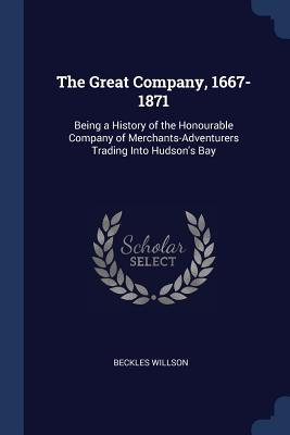 The Great Company, 1667-1871: Being a History of the Honourable Company of Merchants-Adventurers Trading Into Hudson's Bay - Willson, Beckles
