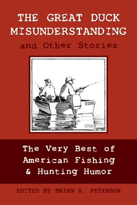 The Great Duck Misunderstanding & Other Stories: The Very Best of American Fishing & Hunting Humor - Peterson, Brian R (Compiled by)