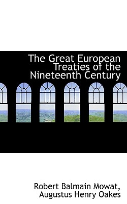 The Great European Treaties of the Nineteenth Century - Mowat, Robert Balmain, and Oakes, Augustus Henry