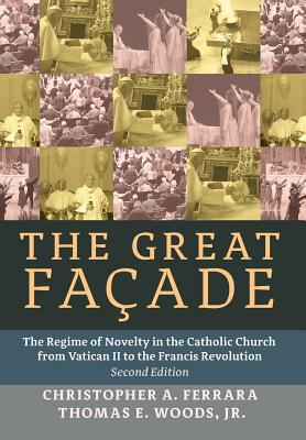 The Great Facade: The Regime of Novelty in the Catholic Church from Vatican II to the Francis Revolution (Second Edition) - Ferrara, Christopher A, and Woods, Jr Thomas E, and Rao, John (Foreword by)