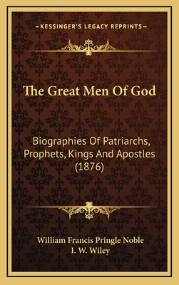 The Great Men of God: Biographies of Patriarchs, Prophets, Kings and Apostles (1876) - Noble, William Francis Pringle, and Wiley, I W (Introduction by)