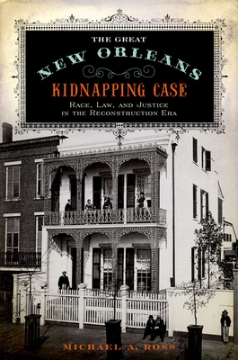 The Great New Orleans Kidnapping Case: Race, Law, and Justice in the Reconstruction Era - Ross, Michael A