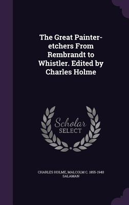 The Great Painter-Etchers from Rembrandt to Whistler. Edited by Charles Holme - Holme, Charles, and Salaman, Malcolm C 1855-1940