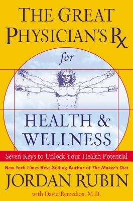 The Great Physician's RX for Health & Wellness: Seven Keys to Unlock Your Health Potential - Rubin, Jordan, Mr., and Remedios, David
