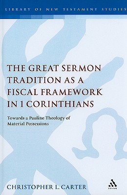 The Great Sermon Tradition as a Fiscal Framework in 1 Corinthians: Towards a Pauline Theology of Material Possessions - Carter, Christopher L