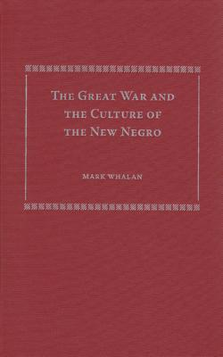 The Great War and the Culture of the New Negro - Whalan, Mark