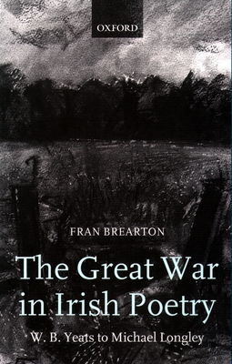 The Great War in Irish Poetry: W. B. Yeats to Michael Longley - Brearton, Fran
