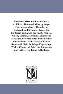 The Great West and Pacific Coast; Or, Fifteen Thousand Miles by Stage-Coach, Ambulance, Horseback, Railroad, and Steamer--Across the Continent and Along the Pacific Slope ... Among Indians, Mormons, Miners and Mexicans. by Order of the United States... - Rusling, James Fowler