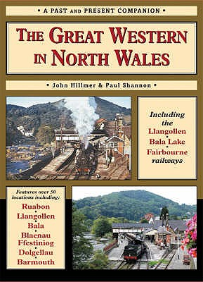 The Great Western in North Wales: Including the Llangollen, Bala Lake and Fairbourne and Barmouth Railways - Shannon, Paul, and Hillmer, John