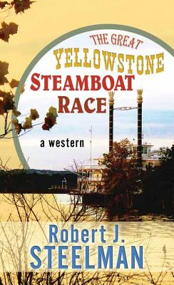 The Great Yellowstone Steamboat Race - Steelman, Robert J