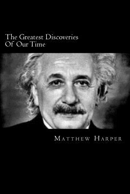 The Greatest Discoveries Of Our Time: A Fascinating Book Containing Discovery Facts, Trivia, Images & Memory Recall Quiz: Suitable for Adults & Children - Harper, Matthew