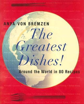 The Greatest Dishes!: Around the World in 80 Recipes - Von Bremzen, Anya