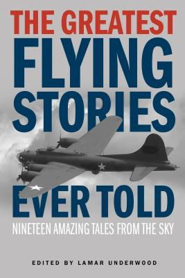 The Greatest Flying Stories Ever Told: Nineteen Amazing Tales From The Sky - Underwood, Lamar (Editor)