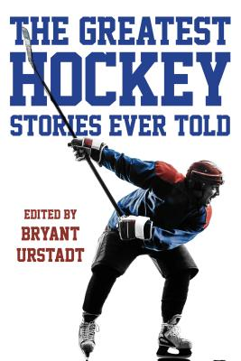 The Greatest Hockey Stories Ever Told: The Finest Writers on Ice - Urstadt, Bryant (Editor)
