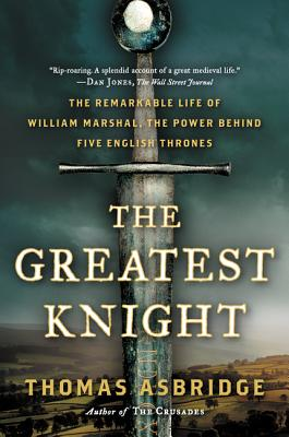 The Greatest Knight: The Remarkable Life of William Marshal, the Power Behind Five English Thrones - Asbridge, Thomas