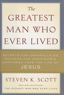 The Greatest Man Who Ever Lived: Secrets for Unparalleled Success and Unshakable Happiness from the Life of Jesus - Scott, Steven K