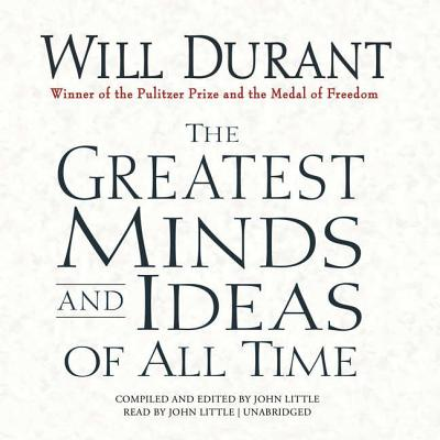 The Greatest Minds and Ideas of All Time - Durant, Will, and Little, John (Read by)