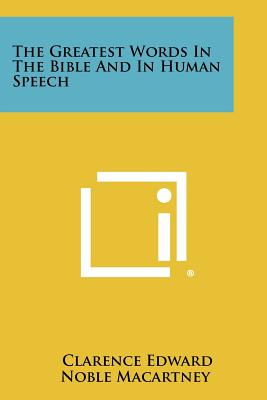 The Greatest Words in the Bible and in Human Speech - Macartney, Clarence Edward Noble