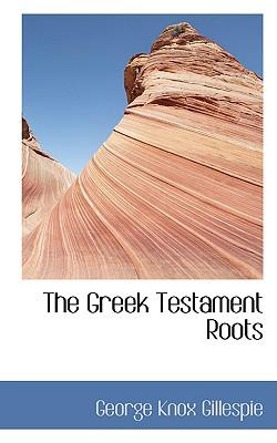 The Greek Testament Roots - Gillespie, George Knox