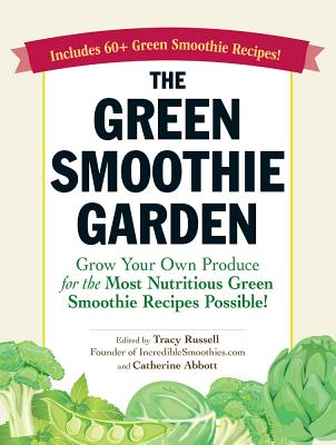 The Green Smoothie Garden: Grow Your Own Produce for the Most Nutritious Green Smoothie Recipes Possible! - Russell, Tracy, and Abbott, Catherine
