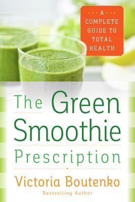 The Green Smoothie Prescription: A Complete Guide to Total Health - Boutenko, Victoria