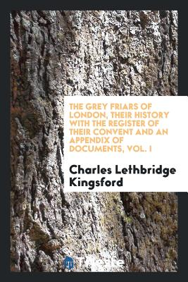 The Grey Friars of London, Their History with the Register of Their Convent and an Appendix of Documents, Vol. I - Kingsford, Charles Lethbridge
