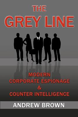 The Grey Line: Modern Corporate Espionage and Counterintelligence - Brown, Andrew