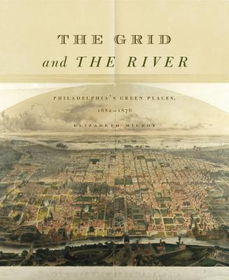 The Grid and the River: Philadelphia's Green Places, 1682-1876 - Milroy, Elizabeth