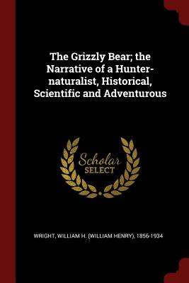 The Grizzly Bear; The Narrative of a Hunter-Naturalist, Historical, Scientific and Adventurous - Wright, William H 1856-1934