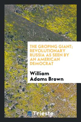 The Groping Giant; Revolutionary Russia as Seen by an American Democrat - Brown, William Adams