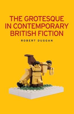 The Grotesque in Contemporary British Fiction - Duggan, Robert