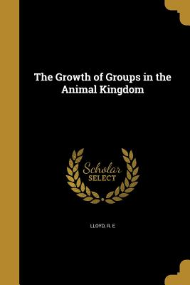 The Growth of Groups in the Animal Kingdom - Lloyd, R E (Creator)