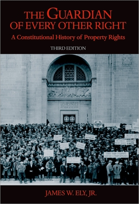 The Guardian of Every Other Right: A Constitutional History of Property Rights - Ely, James W, Jr.