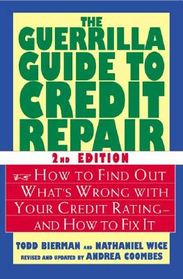 The Guerrilla Guide to Credit Repair: How to Find Out What's Wrong with Your Credit Rating--And How to Fix It - Bierman, Todd, and Wice, Nathaniel, and Coombes, Andrea (Revised by)