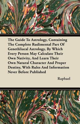 The Guide To Astrology, Containing The Complete Rudimental Part Of Genethliacal Astrology, By Which Every Person May Calculate Their Own Nativity, And Learn Their Own Natural Character And Proper Destiny, With Rules And Information Never Before Published - Raphael