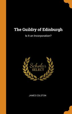 The Guildry of Edinburgh: Is It an Incorporation? - Colston, James