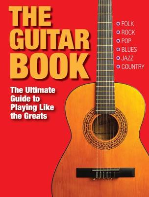The Guitar Book: The Ultimate Guide to Playing Like the Greats - Greig, Charlotte (Editor), and Powlesland, John (Editor)