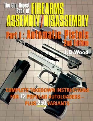 The Gun Digest Book of Firearms Assembly/Disassembly Part I - Automatic Pistols - Wood, J B