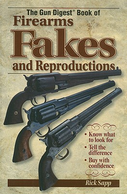 The Gun Digest Book of Firearms, Fakes and Reproductions - Sapp, Rick