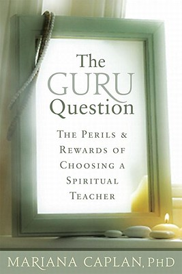The Guru Question: The Perils and Rewards of Choosing a Spiritual Teacher - Caplan, Mariana, M.A.