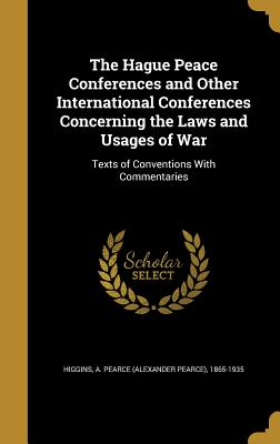 The Hague Peace Conferences and Other International Conferences Concerning the Laws and Usages of War: Texts of Conventions with Commentaries - Higgins, A Pearce (Alexander Pearce) 1 (Creator)