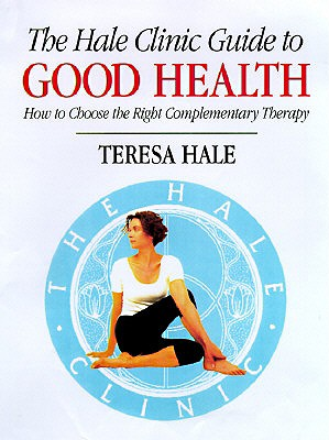 The Hale Clinic Guide to Good Health: How to Choose the Right Complementary Therapy - Hale, Teresa