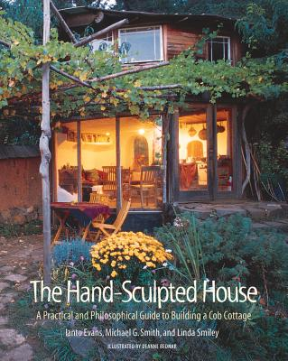 The Hand-Sculpted House: A Practical and Philosophical Guide to Building a Cob Cottage - Evans, Ianto, and Smith, Michael G, and Smiley, Linda