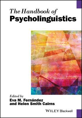 The Handbook of Psycholinguistics - Fernandez, Eva M. (Editor), and Cairns, Helen Smith (Editor)
