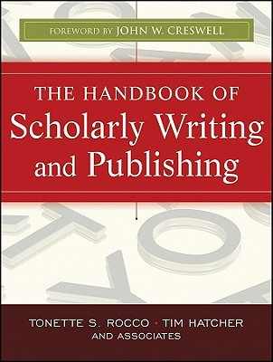 The Handbook of Scholarly Writing and Publishing - Rocco, Tonette S., and Hatcher, Tim, and Creswell, John W. (Foreword by)