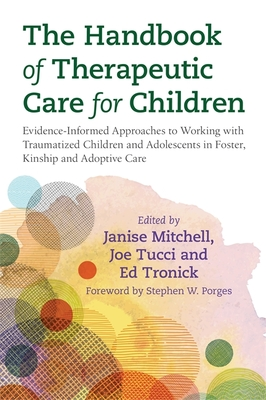 The Handbook of Therapeutic Care for Children: Evidence-Informed Approaches to Working with Traumatized Children and Adolescents in Foster, Kinship and Adoptive Care - Tucci, Joe (Editor), and Mitchell, Janise (Editor), and Tronick, Edward (Editor)