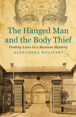 The Hanged Man and the Body Thief: Finding Lives in a Museum Mystery - Roginski, Alexandra