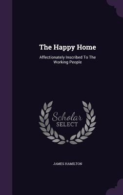 The Happy Home: Affectionately Inscribed to the Working People - Hamilton, James
