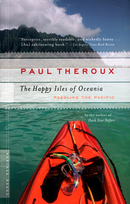 The Happy Isles of Oceania: Paddling the Pacific - Theroux, Paul