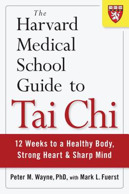 The Harvard Medical School Guide to Tai Chi: 12 Weeks to a Healthy Body, Strong Heart, and Sharp Mind - Wayne, Peter M, and Fuerst, Mark L